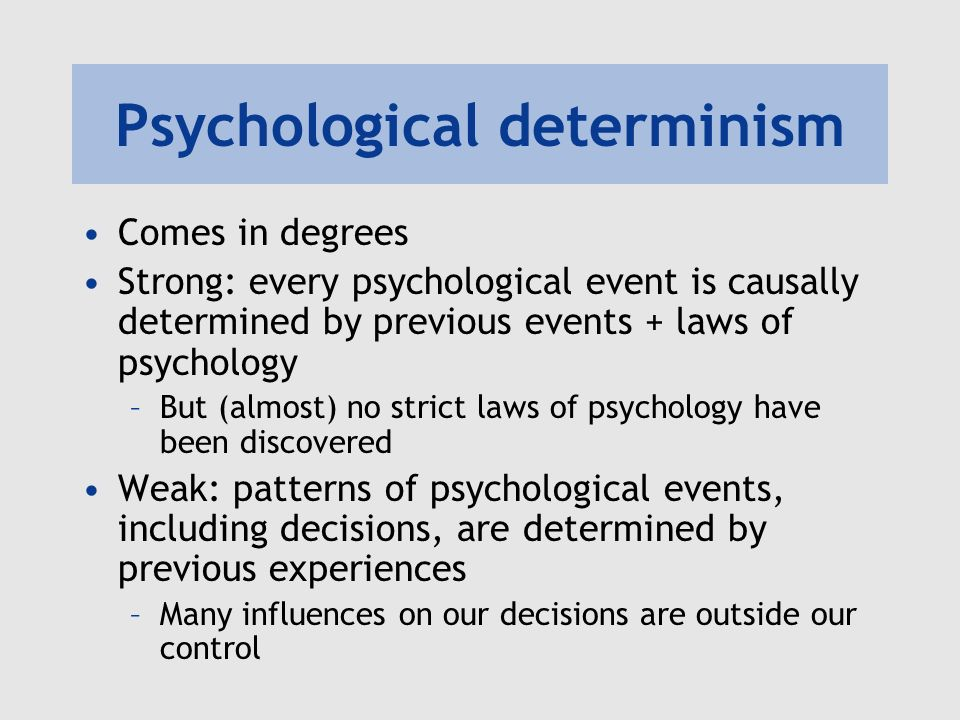 Psychological determinism Comes in degrees Strong: every psychological event is causally determined by previous events + laws of psychology –But (almo