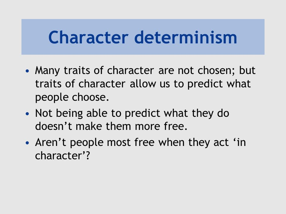 Character determinism Many traits of character are not chosen; but traits of character allow us to predict what people choose. Not being able to predi