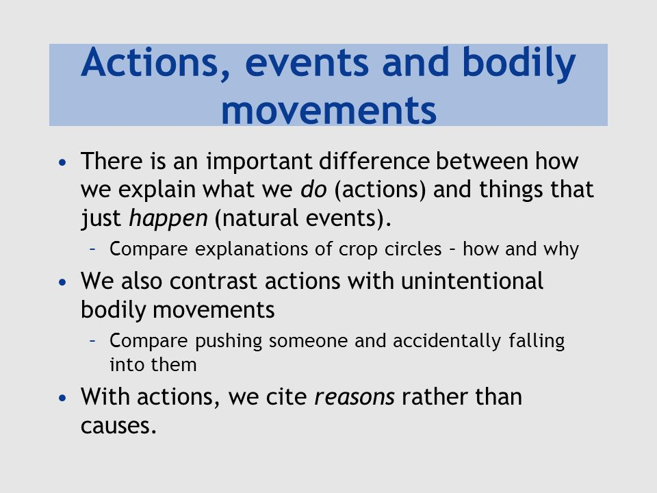 Actions, events and bodily movements There is an important difference between how we explain what we do (actions) and things that just happen (natural
