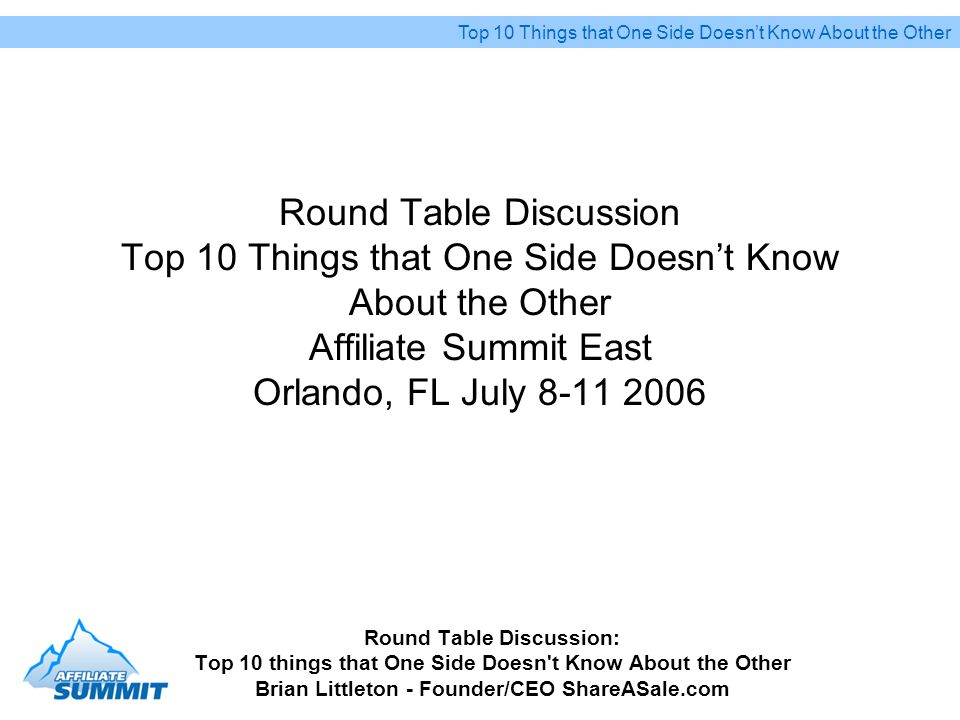 Round Table Discussion Top 10 Things that One Side Doesnt Know About the Other Affiliate Summit East Orlando, FL July 8-11 2006 Round Table Discussion: Top 10 things that One Side Doesn t Know About the Other Brian Littleton - Founder/CEO ShareASale.com Top 10 Things that One Side Doesnt Know About the Other