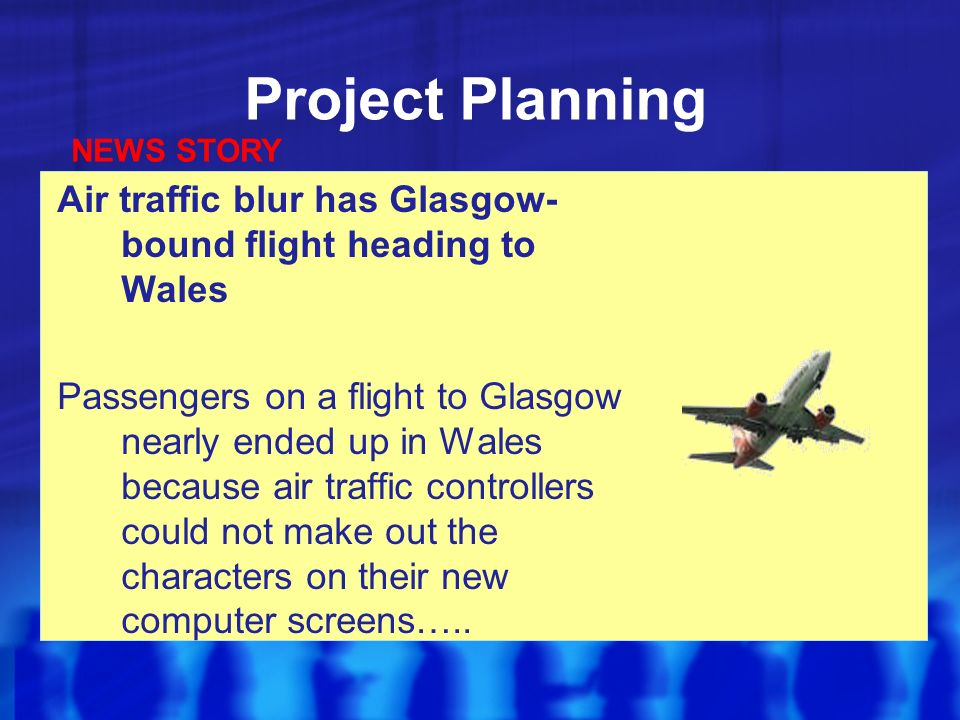 Project Planning Air traffic blur has Glasgow- bound flight heading to Wales Passengers on a flight to Glasgow nearly ended up in Wales because air traffic controllers could not make out the characters on their new computer screens…..