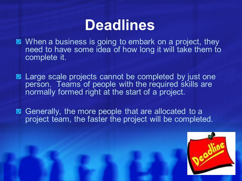 Deadlines When a business is going to embark on a project, they need to have some idea of how long it will take them to complete it.
