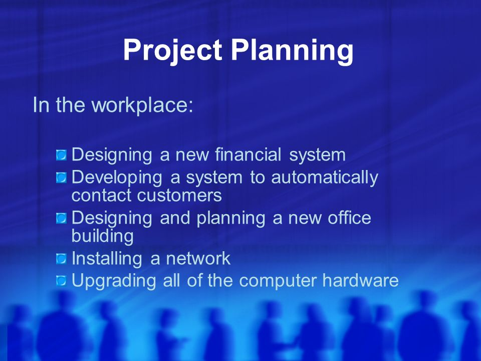 Project Planning In the workplace: Designing a new financial system Developing a system to automatically contact customers Designing and planning a new office building Installing a network Upgrading all of the computer hardware