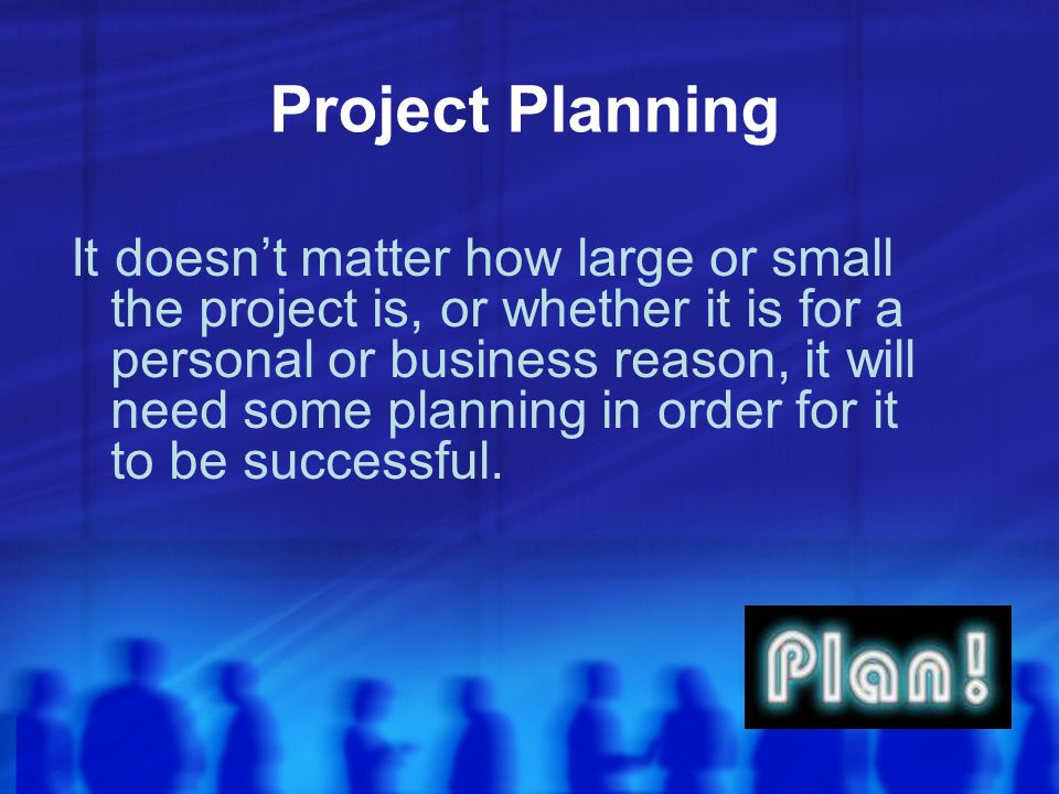 Project Planning It doesnt matter how large or small the project is, or whether it is for a personal or business reason, it will need some planning in order for it to be successful.