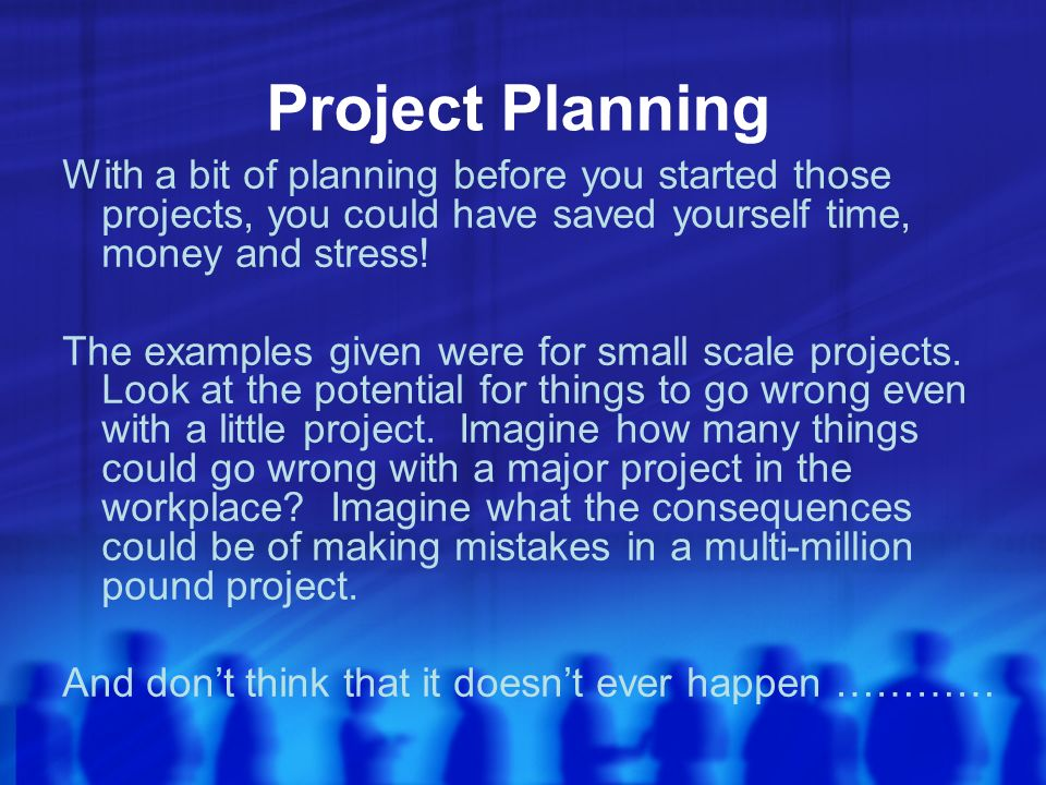 Project Planning With a bit of planning before you started those projects, you could have saved yourself time, money and stress.