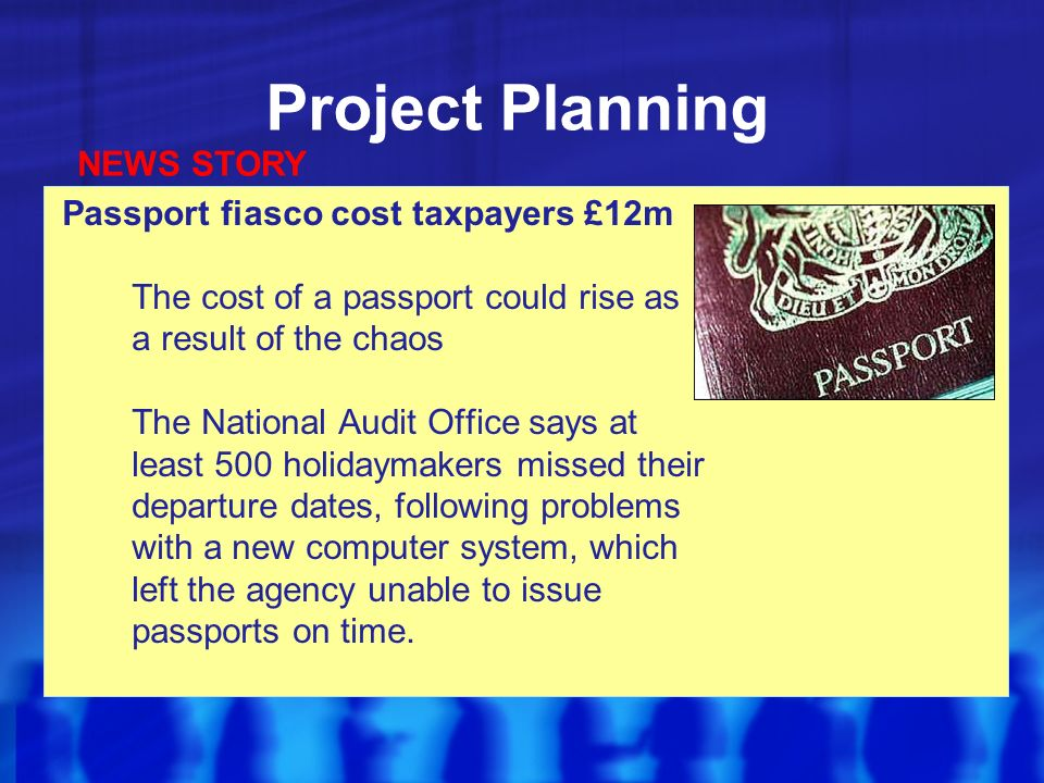 Project Planning Passport fiasco cost taxpayers £12m The cost of a passport could rise as a result of the chaos The National Audit Office says at least 500 holidaymakers missed their departure dates, following problems with a new computer system, which left the agency unable to issue passports on time.