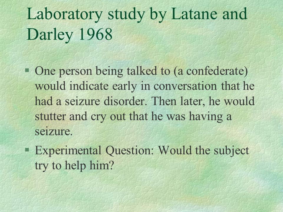 Laboratory study by Latane and Darley 1968 §One person being talked to (a confederate) would indicate early in conversation that he had a seizure diso