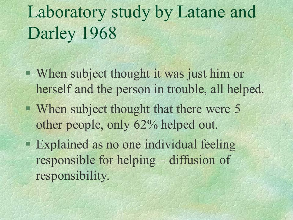 Laboratory study by Latane and Darley 1968 §When subject thought it was just him or herself and the person in trouble, all helped. §When subject thoug