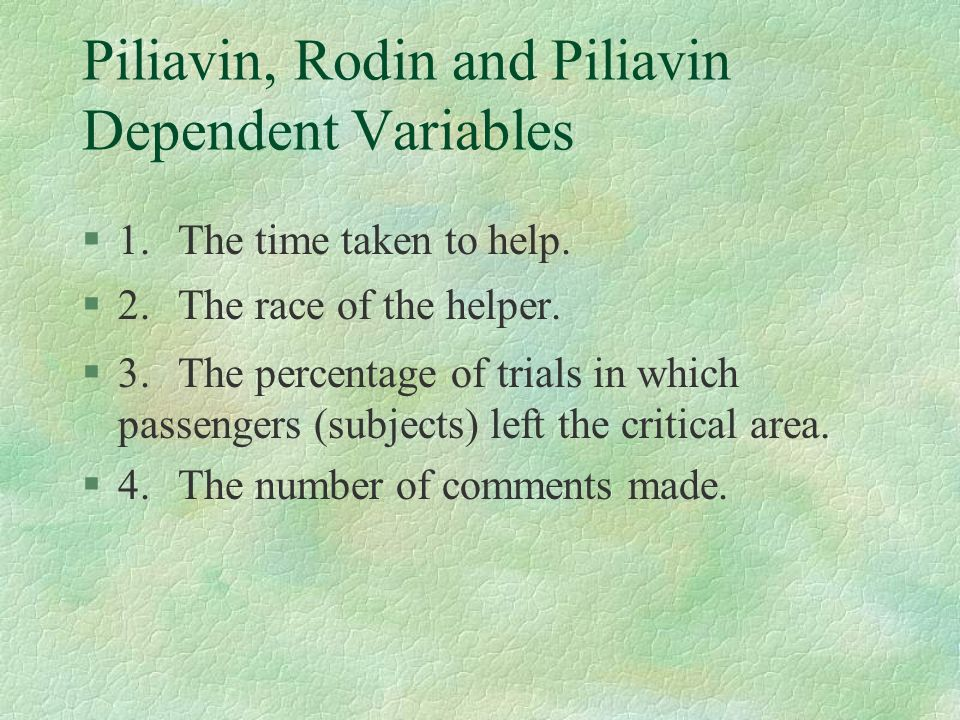 Piliavin, Rodin and Piliavin Dependent Variables §1.The time taken to help. §2.The race of the helper. §3.The percentage of trials in which passengers
