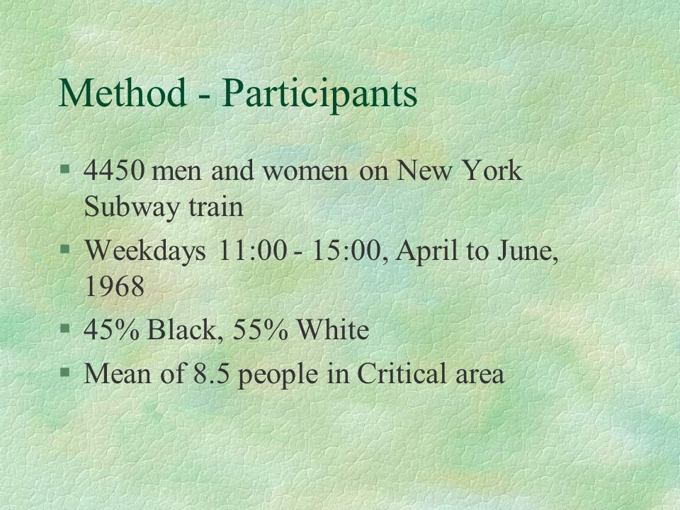 Method - Participants §4450 men and women on New York Subway train §Weekdays 11:00 - 15:00, April to June, 1968 §45% Black, 55% White §Mean of 8.5 peo