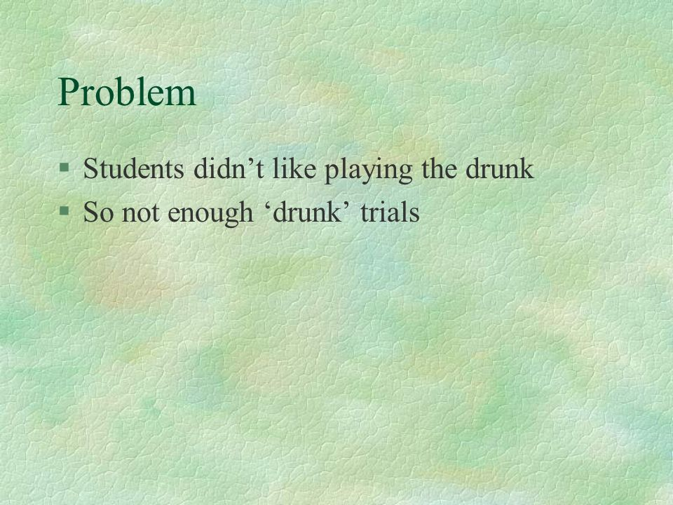 Problem §Students didnt like playing the drunk §So not enough drunk trials