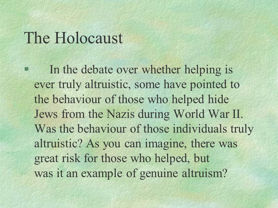The Holocaust § In the debate over whether helping is ever truly altruistic, some have pointed to the behaviour of those who helped hide Jews from the