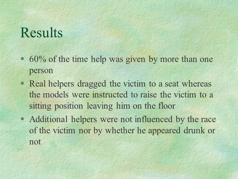 Results §60% of the time help was given by more than one person §Real helpers dragged the victim to a seat whereas the models were instructed to raise