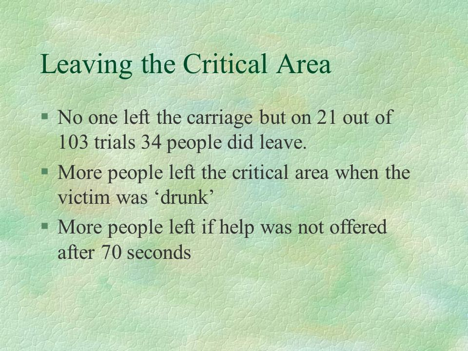 Leaving the Critical Area §No one left the carriage but on 21 out of 103 trials 34 people did leave. §More people left the critical area when the vict