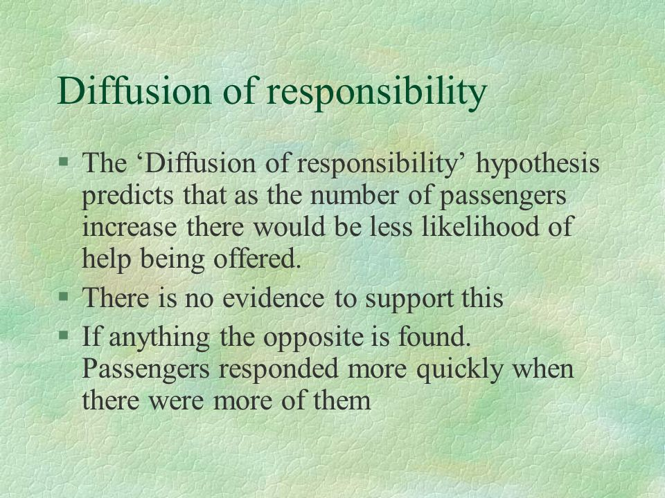§The Diffusion of responsibility hypothesis predicts that as the number of passengers increase there would be less likelihood of help being offered. §