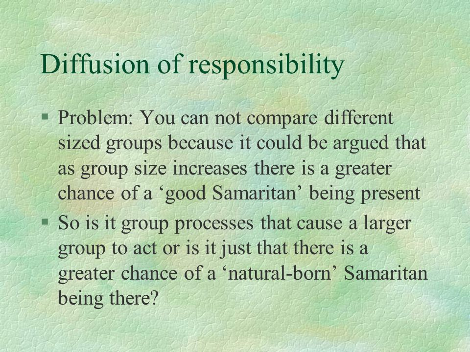 Diffusion of responsibility §Problem: You can not compare different sized groups because it could be argued that as group size increases there is a gr