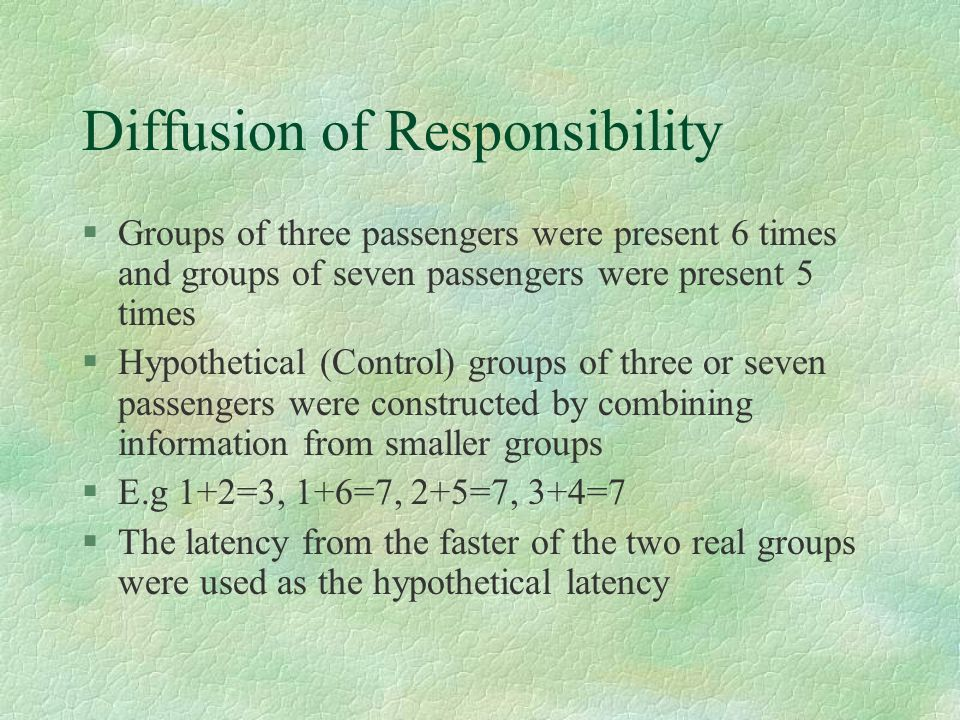 Diffusion of Responsibility §Groups of three passengers were present 6 times and groups of seven passengers were present 5 times §Hypothetical (Contro
