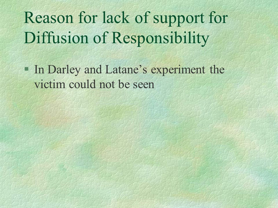 Reason for lack of support for Diffusion of Responsibility §In Darley and Latanes experiment the victim could not be seen