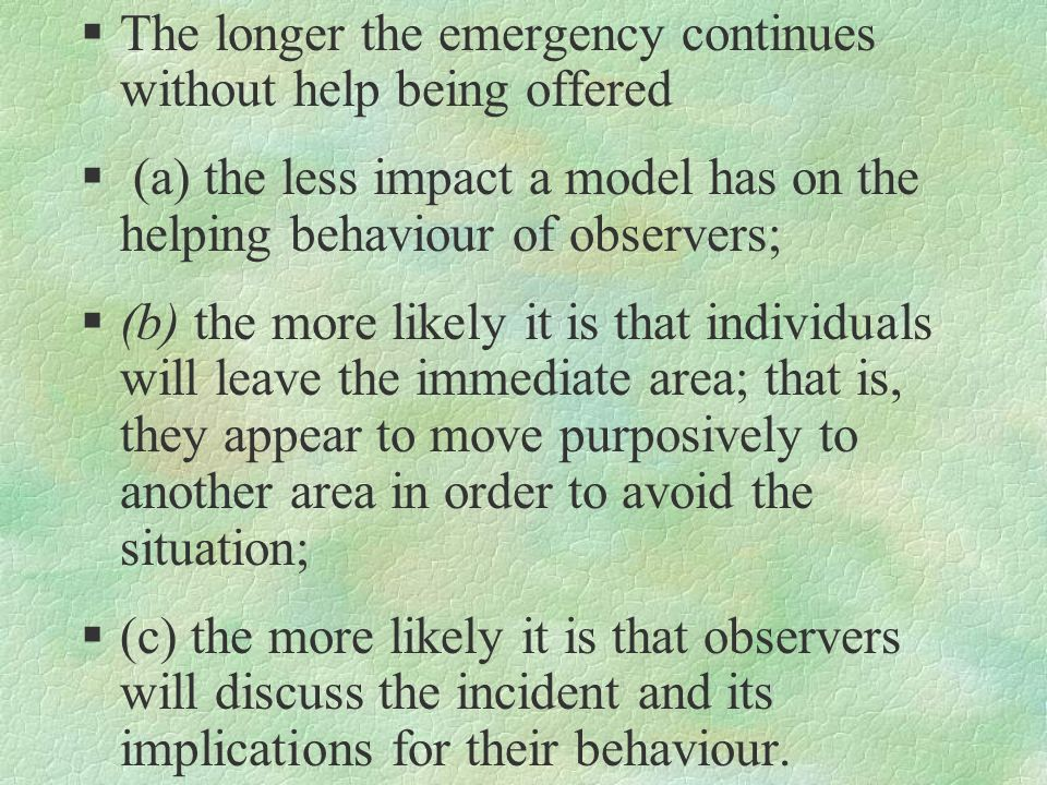 §The longer the emergency continues without help being offered § (a) the less impact a model has on the helping behaviour of observers; §(b) the more