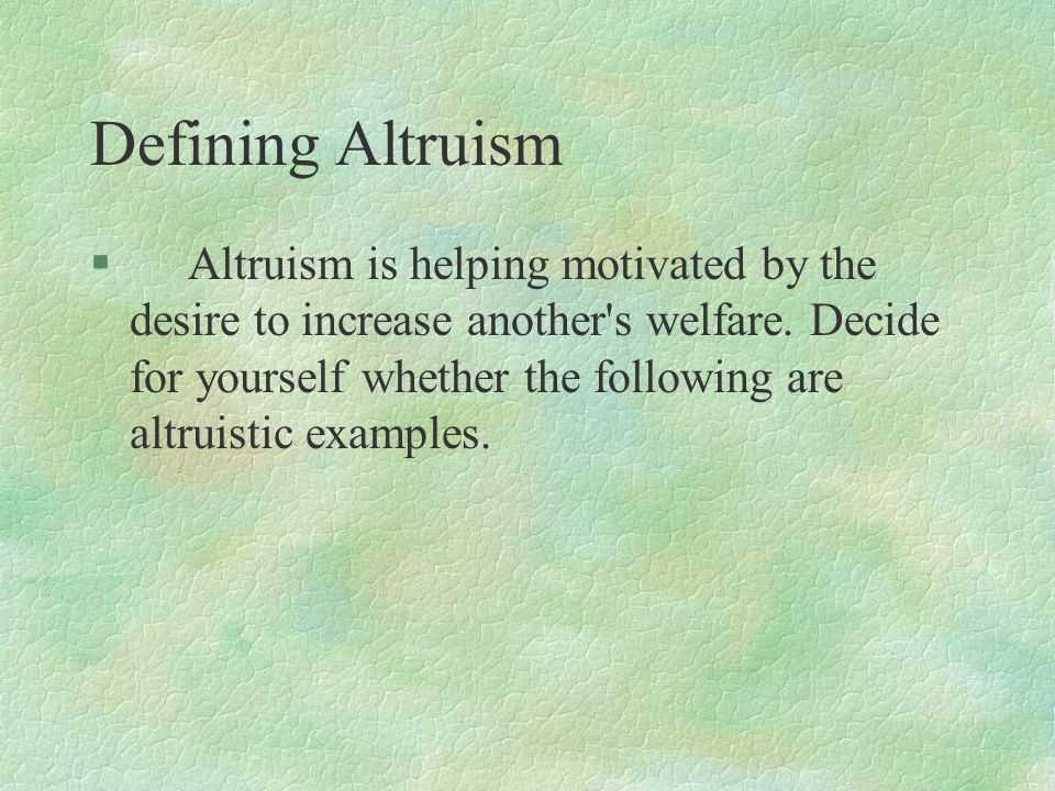 Defining Altruism § Altruism is helping motivated by the desire to increase another's welfare. Decide for yourself whether the following are altruisti