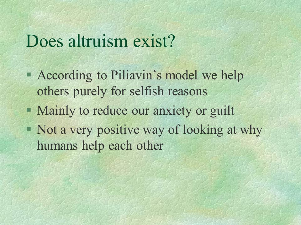 Does altruism exist? §According to Piliavins model we help others purely for selfish reasons §Mainly to reduce our anxiety or guilt §Not a very positi