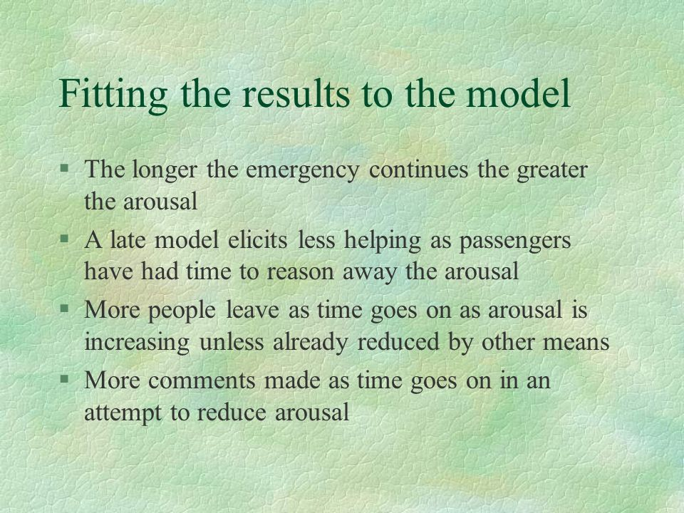 Fitting the results to the model §The longer the emergency continues the greater the arousal §A late model elicits less helping as passengers have had