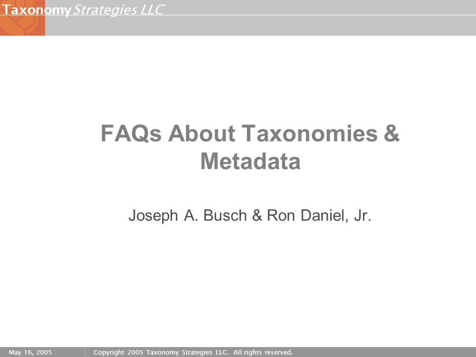 Strategies LLCTaxonomy May 16, 2005Copyright 2005 Taxonomy Strategies LLC. All rights reserved. FAQs About Taxonomies & Metadata Joseph A. Busch & Ron