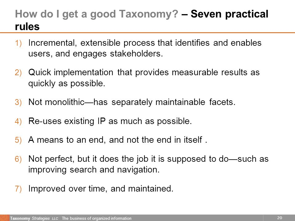 20 Taxonomy Strategies LLC The business of organized information How do I get a good Taxonomy? – Seven practical rules 1) Incremental, extensible proc