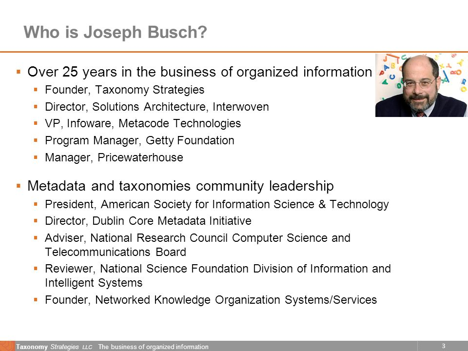 3 Taxonomy Strategies LLC The business of organized information Who is Joseph Busch? Over 25 years in the business of organized information Founder, T