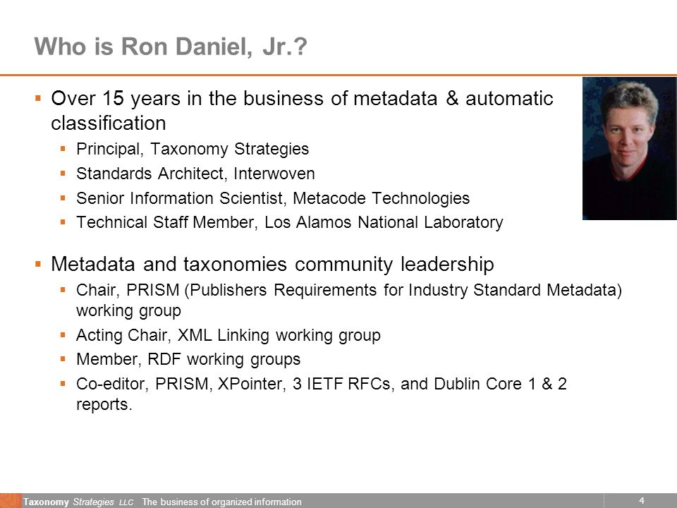 4 Taxonomy Strategies LLC The business of organized information Who is Ron Daniel, Jr.? Over 15 years in the business of metadata & automatic classifi