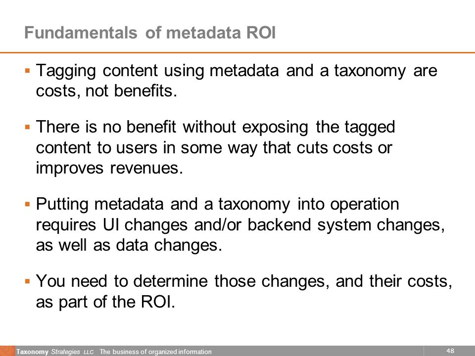 48 Taxonomy Strategies LLC The business of organized information Fundamentals of metadata ROI Tagging content using metadata and a taxonomy are costs,