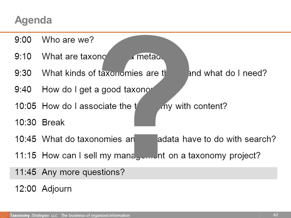 62 Taxonomy Strategies LLC The business of organized information Agenda 9:00Who are we? 9:10What are taxonomies & metadata? 9:30What kinds of taxonomi