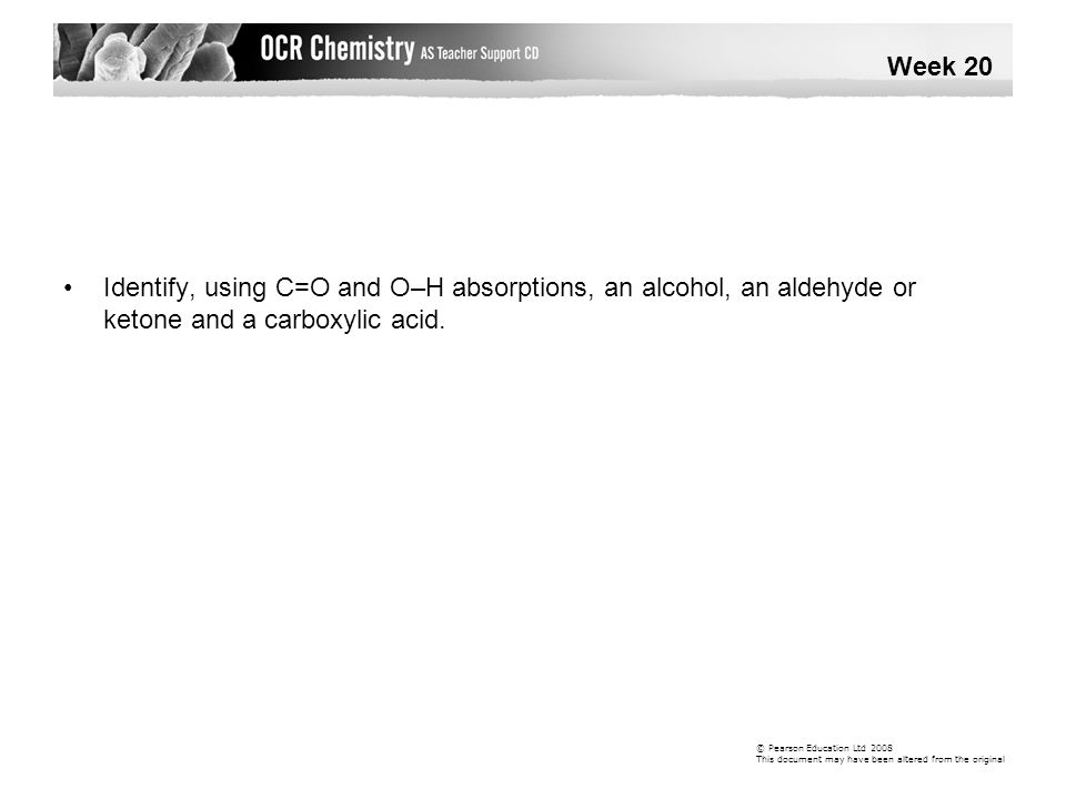 Identify, using C=O and O–H absorptions, an alcohol, an aldehyde or ketone and a carboxylic acid. Week 20 © Pearson Education Ltd 2008 This document m
