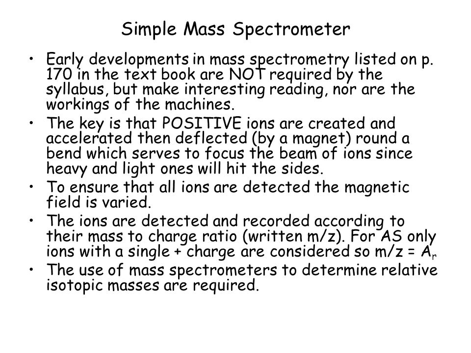 Simple Mass Spectrometer Early developments in mass spectrometry listed on p. 170 in the text book are NOT required by the syllabus, but make interest