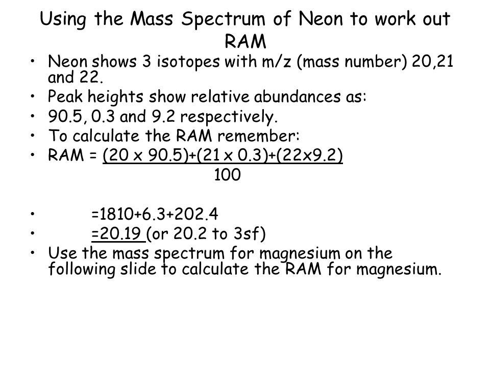 Using the Mass Spectrum of Neon to work out RAM Neon shows 3 isotopes with m/z (mass number) 20,21 and 22. Peak heights show relative abundances as: 9