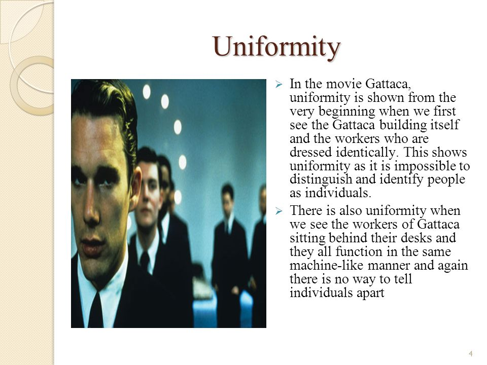 4 Uniformity In the movie Gattaca, uniformity is shown from the very beginning when we first see the Gattaca building itself and the workers who are dressed identically.