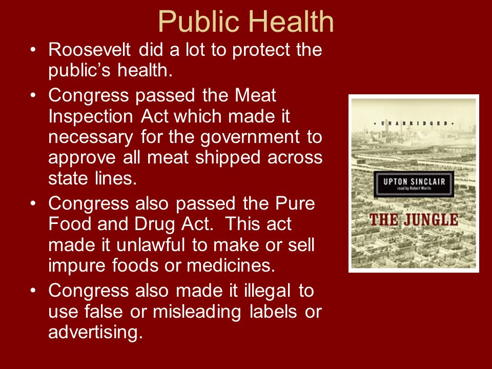 Public Health Roosevelt did a lot to protect the publics health. Congress passed the Meat Inspection Act which made it necessary for the government to