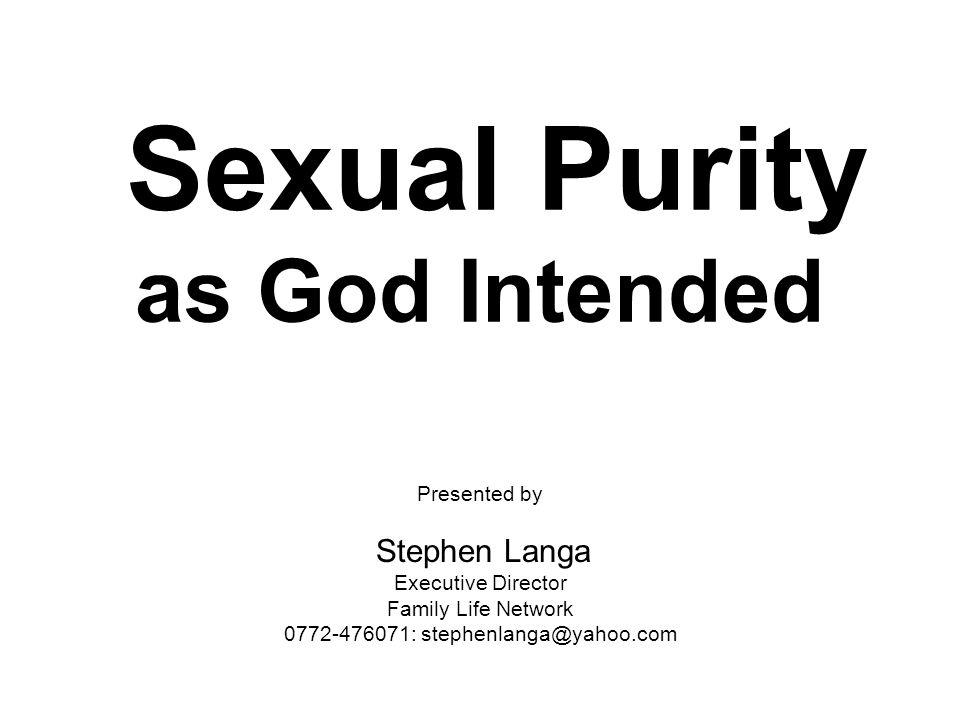 Sexual Purity as God Intended Presented by Stephen Langa Executive Director Family Life Network 0772-476071: stephenlanga@yahoo.com