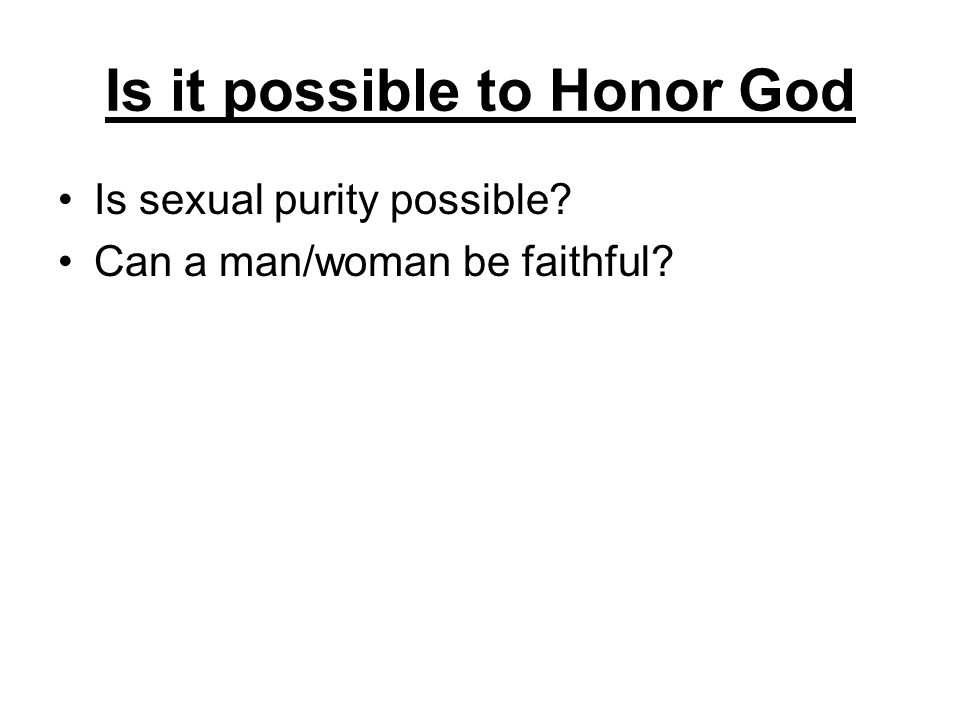 Is it possible to Honor God Is sexual purity possible? Can a man/woman be faithful?