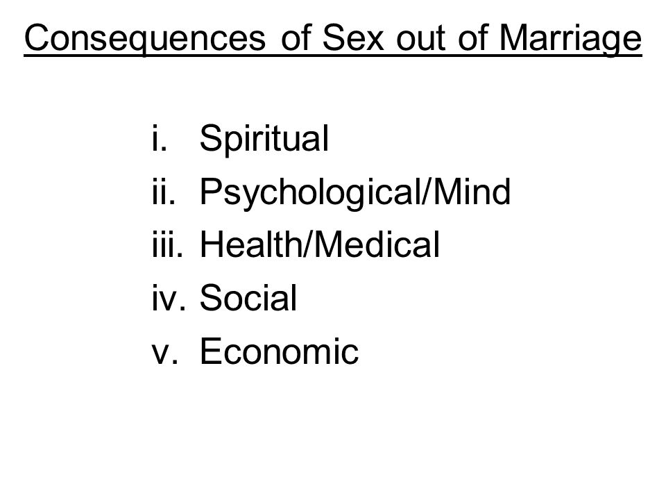 Consequences of Sex out of Marriage i.Spiritual ii.Psychological/Mind iii.Health/Medical iv.Social v.Economic
