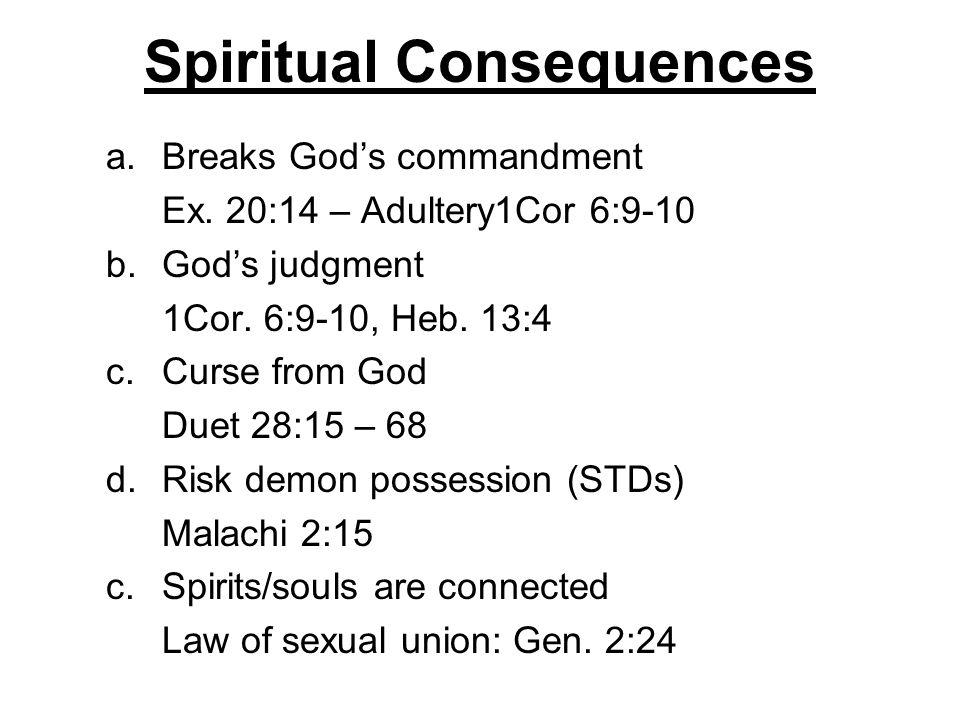 Spiritual Consequences a.Breaks Gods commandment Ex. 20:14 – Adultery1Cor 6:9-10 b.Gods judgment 1Cor. 6:9-10, Heb. 13:4 c.Curse from God Duet 28:15 –