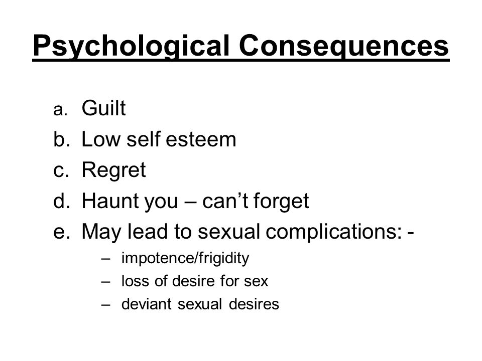 Psychological Consequences a. Guilt b.Low self esteem c.Regret d.Haunt you – cant forget e.May lead to sexual complications: - –impotence/frigidity –l
