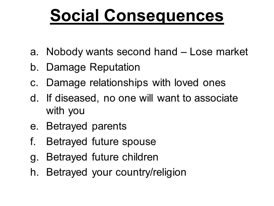 Social Consequences a.Nobody wants second hand – Lose market b.Damage Reputation c.Damage relationships with loved ones d.If diseased, no one will wan