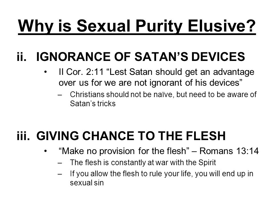 Why is Sexual Purity Elusive? ii.IGNORANCE OF SATANS DEVICES II Cor. 2:11 Lest Satan should get an advantage over us for we are not ignorant of his de