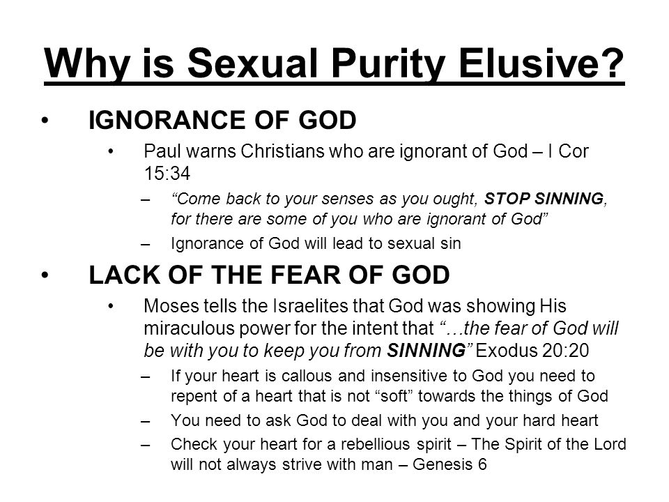Why is Sexual Purity Elusive? IGNORANCE OF GOD Paul warns Christians who are ignorant of God – I Cor 15:34 –Come back to your senses as you ought, STO