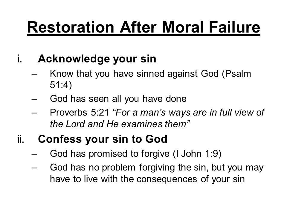 Restoration After Moral Failure i.Acknowledge your sin –Know that you have sinned against God (Psalm 51:4) –God has seen all you have done –Proverbs 5