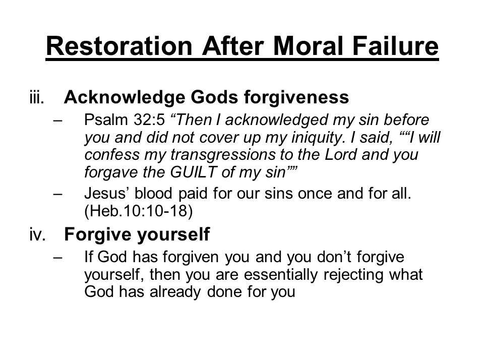 Restoration After Moral Failure iii.Acknowledge Gods forgiveness –Psalm 32:5 Then I acknowledged my sin before you and did not cover up my iniquity. I