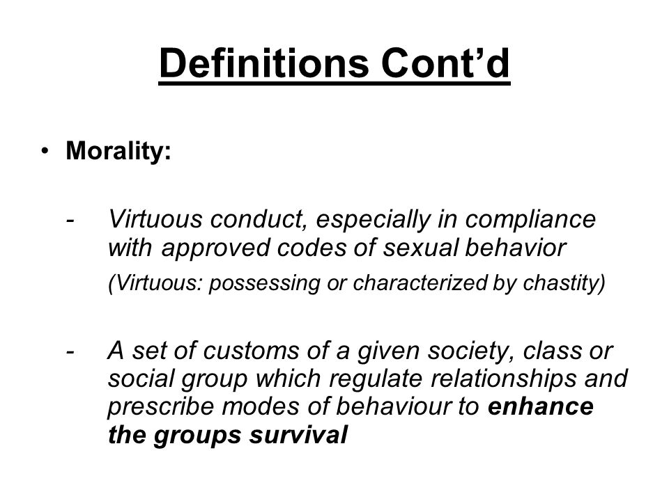 Definitions Contd Morality: -Virtuous conduct, especially in compliance with approved codes of sexual behavior (Virtuous: possessing or characterized