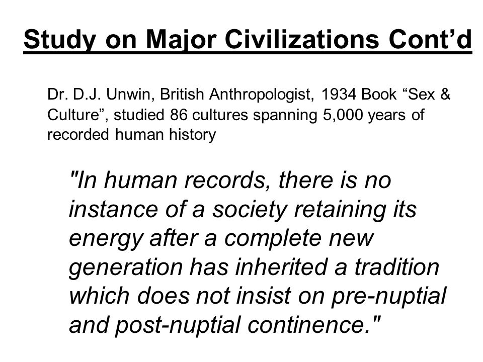 Study on Major Civilizations Contd Dr. D.J. Unwin, British Anthropologist, 1934 Book Sex & Culture, studied 86 cultures spanning 5,000 years of record