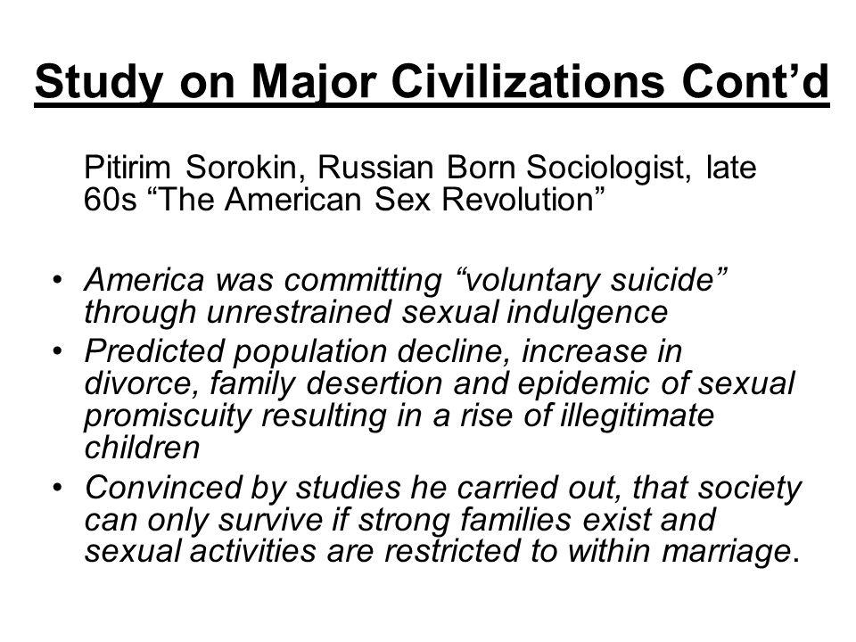 Study on Major Civilizations Contd Pitirim Sorokin, Russian Born Sociologist, late 60s The American Sex Revolution America was committing voluntary su
